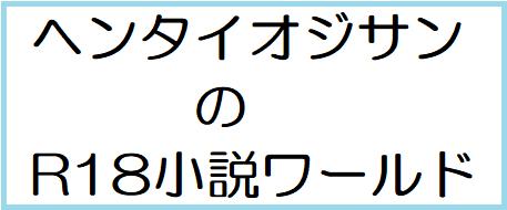 ヘンタイオジサンのR18小説ワールド
